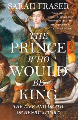 Prince Who Would Be King, The: The Life and Death of Henry Stuart