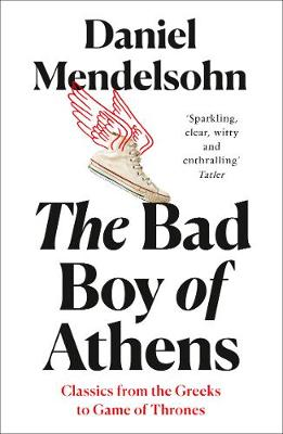 Bad Boy of Athens, The: Classics from the Greeks to Game of Thrones