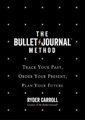Bullet Journal Method, The: Track Your Past, Order Your Present, Plan Your Future