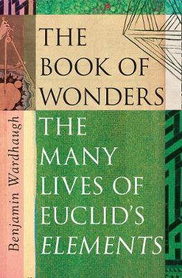 Book of Wonders, The: The Many Lives of Euclid's Eleme...