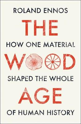 Wood Age, The: How One Material Shaped the Whole of Human Hi...