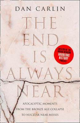 End is Always Near, The: Apocalyptic Moments from the Bronze Age Collapse to Nuclear Near Misses