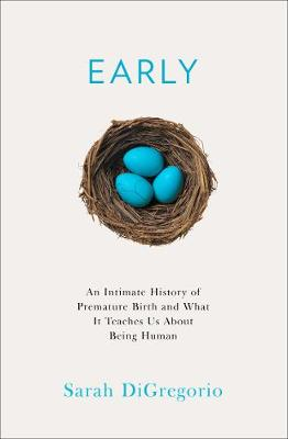 Early: An Intimate History of Premature Birth and What it Te...