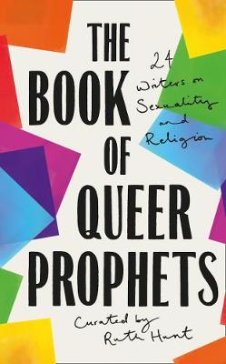 Book of Queer Prophets, The: 24 Writers on Sexuality and Rel...