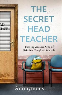 Secret Head Teacher, The: Turning Around One of Britain's Toughest Schools