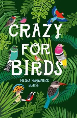 Crazy for Birds: Fascinating and Fabulous Facts by Misha Maynerick Blaise