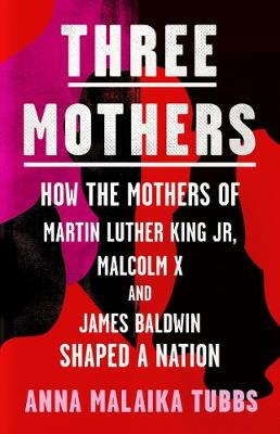 Three Mothers: How the Mothers of Martin Luther King Jr, Mal...