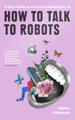 How To Talk To Robots: A Girls' Guide to a Future Domi...
