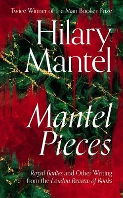 Mantel Pieces: Royal Bodies and Other Writing from the Londo...