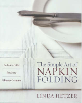Simple Art of Napkin Folding, The: 94 Fancy Folds for Every Tabletop Occasion