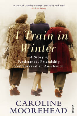 Train in Winter, A: A Story of Resistance, Friendship and Survival in Auschwitz