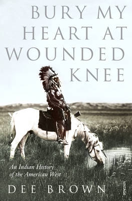 Bury My Heart At Wounded Knee: An Indian History of the Amer...