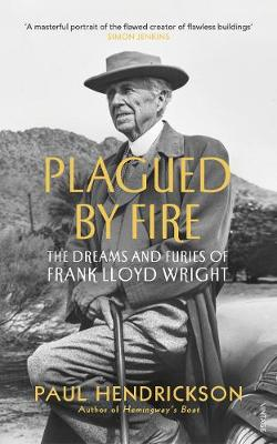 Plagued By Fire: The Dreams and Furies of Frank Lloyd Wright