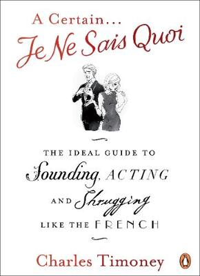 Certain Je Ne Sais Quoi, A: The Ideal Guide to Sounding, Acting and Shrugging Like the French