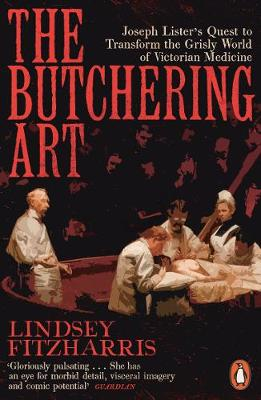 Butchering Art, The: Joseph Lister's Quest to Transfor...