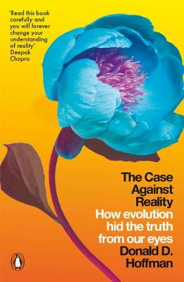 Case Against Reality, The: How Evolution Hid the Truth from ...