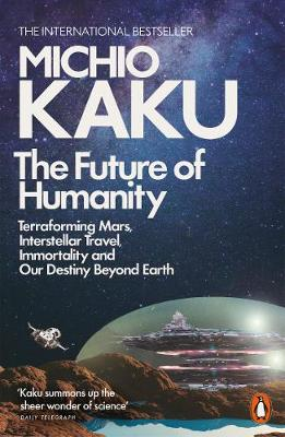 Future of Humanity, The: Terraforming Mars, Interstellar Travel, Immortality, and Our Destiny Beyond