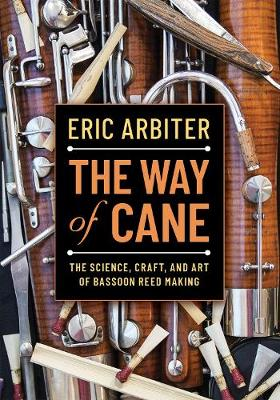Way of Cane, The: The Science, Craft, and Art of Bassoon Reed-making