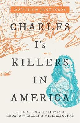Charles I's Killers in America: The Lives and Afterliv...