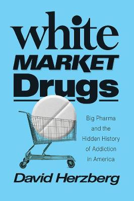 White Market Drugs: Big Pharma and the Hidden History of Add...