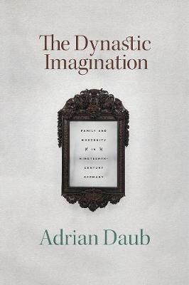 Dynastic Imagination, The: Family and Modernity in Nineteenth-Century Germany