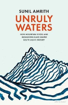 Unruly Waters: How Mountain Rivers and Monsoons Have Shaped ...