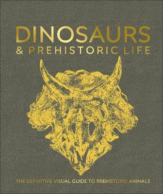 Dinosaurs and Prehistoric Life: The definitive visual guide ...