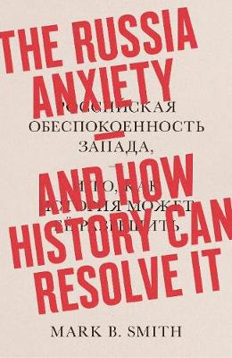 Russia Anxiety, The: And How History Can Resolve It