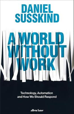 World Without Work, A: Technology, Automation and How We Should Respond