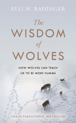 Wisdom of Wolves, The: How Wolves Can Teach Us To Be More Human