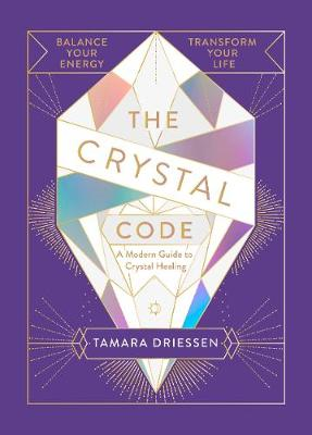 Crystal Code, The: Balance Your Energy, Transform Your Life