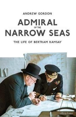 Admiral of the Narrow Seas: The Life of Bertram Ramsay