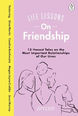 Life Lessons On Friendship: 13 Honest Tales of the Most Important Relationships of Our Lives