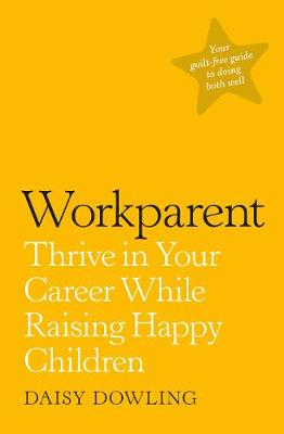 Workparent: Thrive in Your Career While Raising Happy Childr...