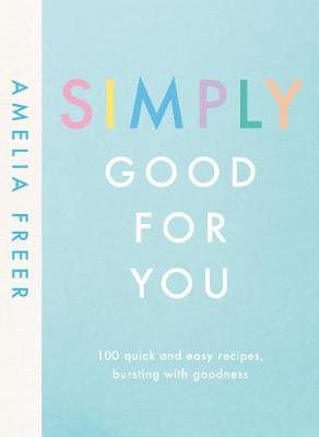 Simply Good For You: 100 quick and easy recipes, bursting with goodness