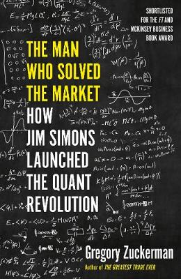 Man Who Solved the Market, The: How Jim Simons Launched the Quant Revolution SHORTLISTED FOR THE FT & MCKINSEY BUSINESS BOOK OF THE YEAR AWARD 2019