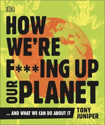 How We're F***ing Up Our Planet: And What We Can Do Ab...