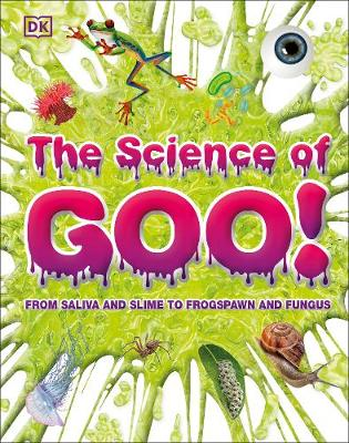 Science of Goo!, The: From Saliva and Slime to Frogspawn and Fungus
