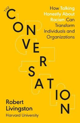 Conversation, The: How Talking Honestly About Racism Can Transform Individuals and Organizations