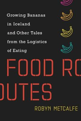 Food Routes: Growing Bananas in Iceland and Other Tales from...