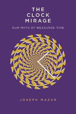 Clock Mirage, The: Our Myth of Measured Time