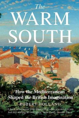 Warm South, The: How the Mediterranean Shaped the British Imagination