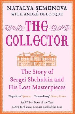 Collector, The: The Story of Sergei Shchukin and His Lost Ma...