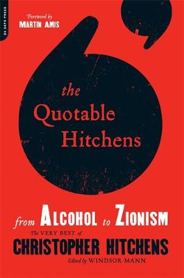 Quotable Hitchens, The: From Alcohol to Zionism–The Very Best of Christopher Hitchens