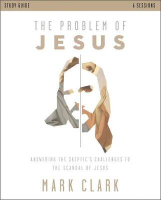 Problem of Jesus Study Guide, The: Answering a Skeptic's Challenges to the Scandal of Jesus