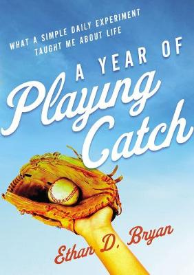 Year of Playing Catch, A: What a Simple Daily Experiment Tau...
