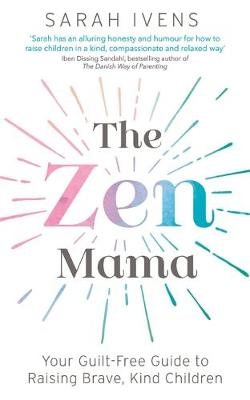 Zen Mama, The: Your guilt-free guide to raising brave, kind ...