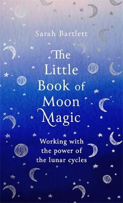 Little Book of Moon Magic, The: Working with the power of the lunar cycles