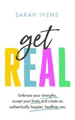 Get Real: Embrace your strengths, accept your limits and create an authentically happier, healthier you