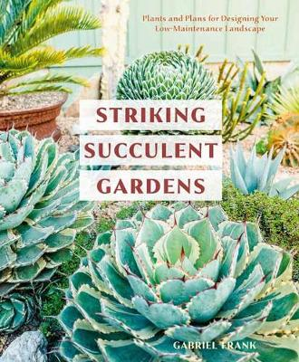 Striking Succulent Gardens: Plants and Plans for Designing Your Low-Maintenance Landscape: A Gardening Book